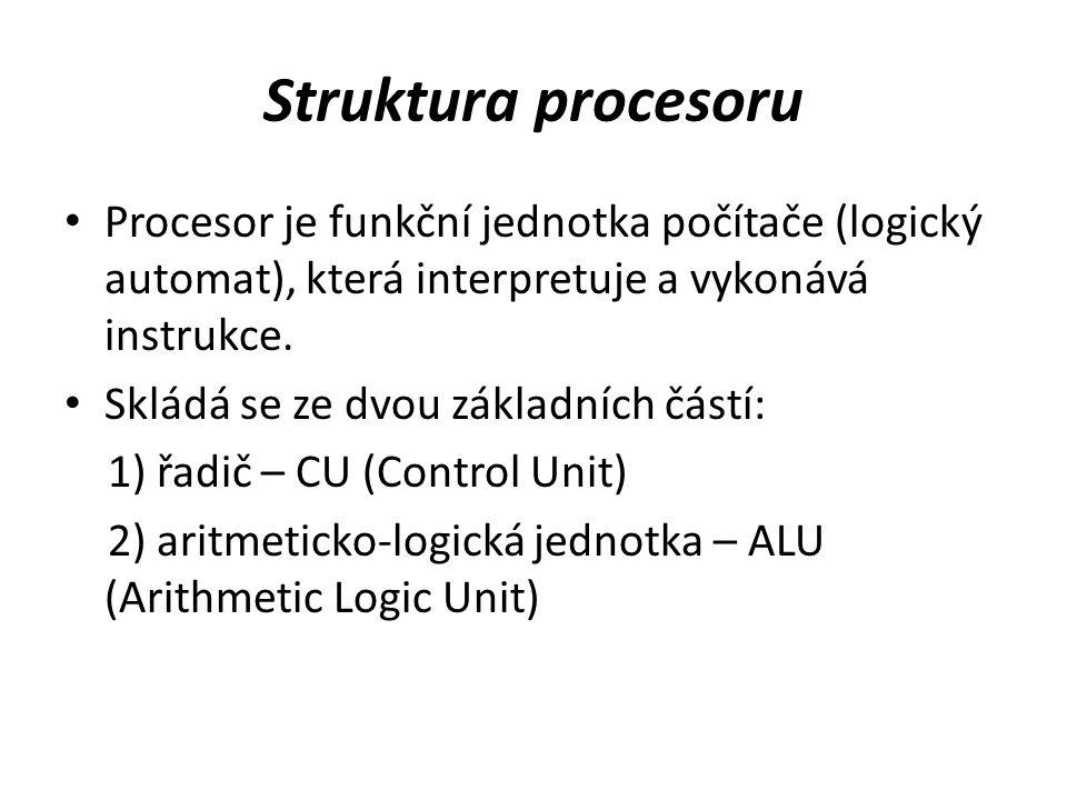Struktura procesoru Procesor je funkční jednotka počítače (logický automat), která interpretuje a vykonává instrukce. Skládá se ze dvou základních čás
