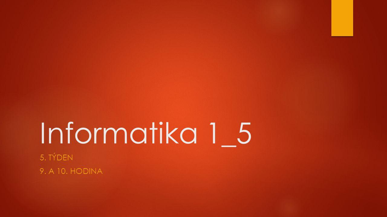 Informatika 1_5 5. TÝDEN 9. A 10. HODINA