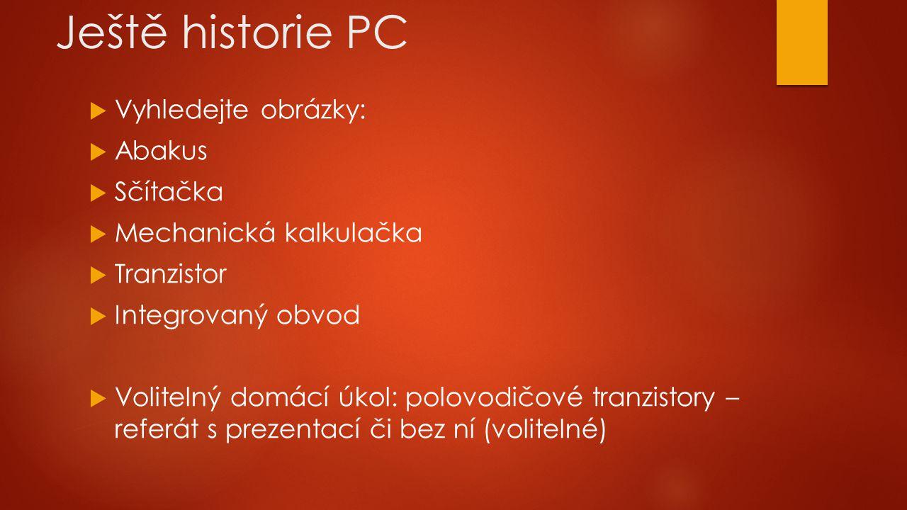 Ještě historie PC  Vyhledejte obrázky:  Abakus  Sčítačka  Mechanická kalkulačka  Tranzistor  Integrovaný obvod  Volitelný domácí úkol: polovodi