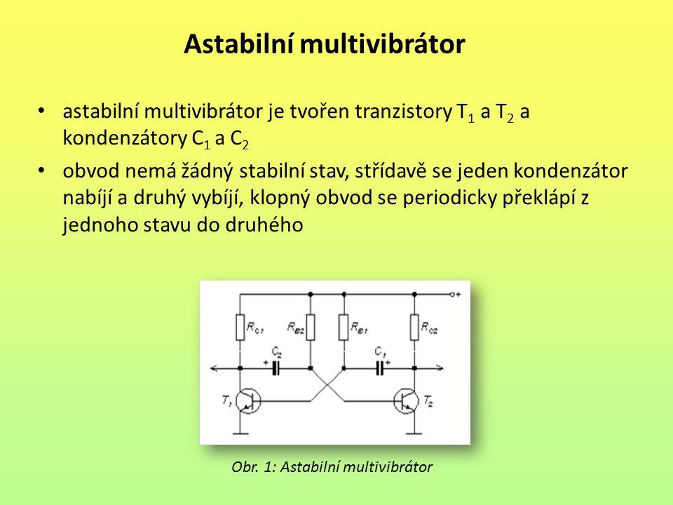 Astabilní multivibrátor astabilní multivibrátor je tvořen tranzistory T 1 a T 2 a kondenzátory C 1 a C 2 obvod nemá žádný stabilní stav, střídavě se j