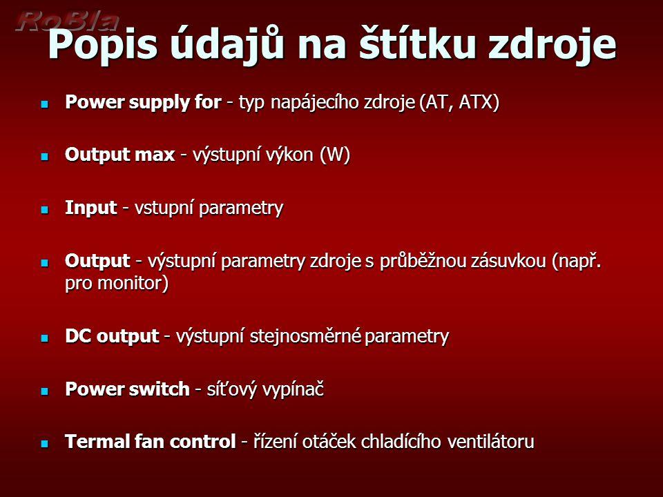 Popis údajů na štítku zdroje Power supply for - typ napájecího zdroje (AT, ATX) Power supply for - typ napájecího zdroje (AT, ATX) Output max - výstup