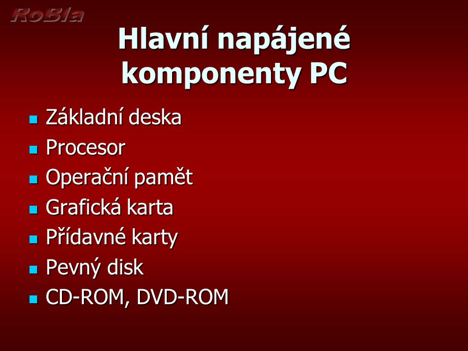 Hlavní napájené komponenty PC Základní deska Základní deska Procesor Procesor Operační pamět Operační pamět Grafická karta Grafická karta Přídavné kar