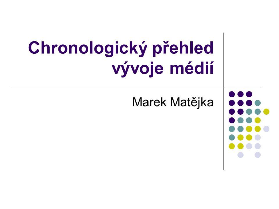 Chronologický přehled vývoje médií Marek Matějka