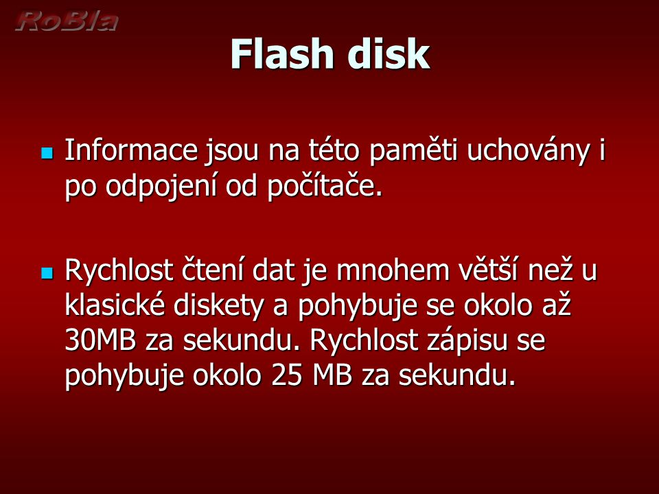 Flash disk Informace jsou na této paměti uchovány i po odpojení od počítače. Informace jsou na této paměti uchovány i po odpojení od počítače. Rychlos