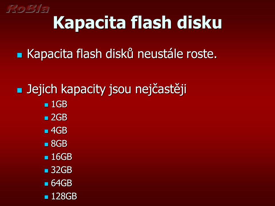 Vlastnosti flash disku Malé rozměry Malé rozměry Žádné pohyblivé části Žádné pohyblivé části Velká odolnost Velká odolnost Velká kapacita Velká kapacita Snadná připojitelnost Snadná připojitelnost Dobrá spolehlivost Dobrá spolehlivost Malá spotřeba Malá spotřeba