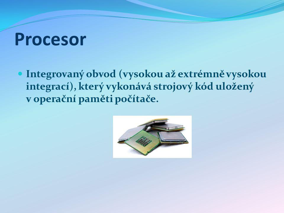 Procesor Integrovaný obvod (vysokou až extrémně vysokou integrací), který vykonává strojový kód uložený v operační paměti počítače.