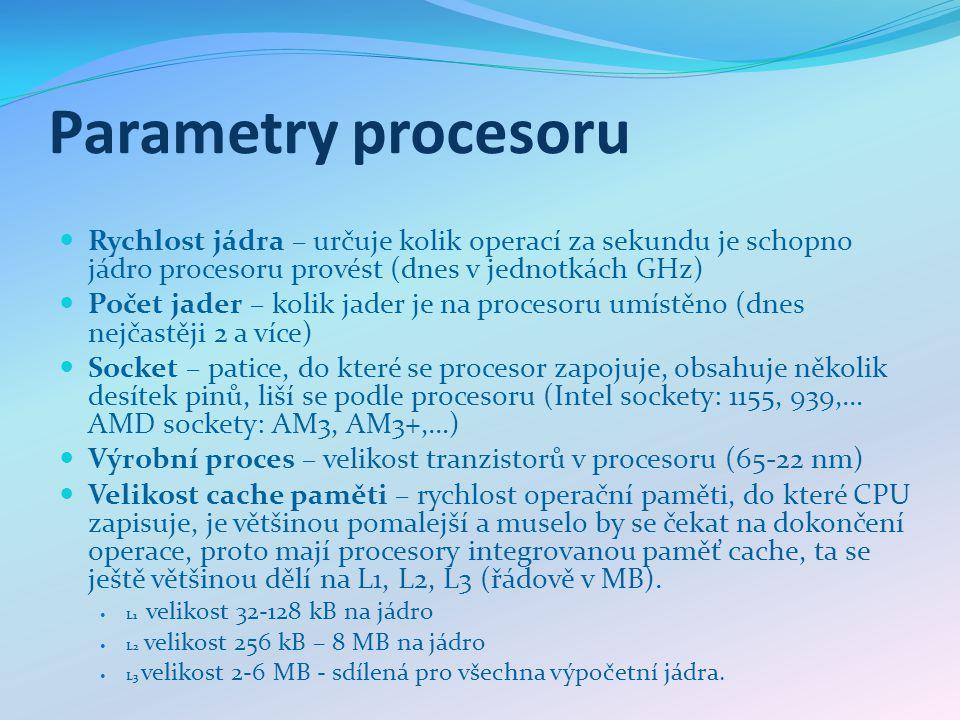 Parametry procesoru Rychlost jádra – určuje kolik operací za sekundu je schopno jádro procesoru provést (dnes v jednotkách GHz) Počet jader – kolik ja