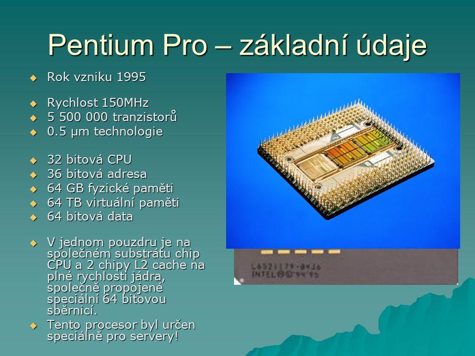 Pentium Pro – základní údaje  Rok vzniku 1995  Rychlost 150MHz  5 500 000 tranzistorů  0.5 µm technologie  32 bitová CPU  36 bitová adresa  64