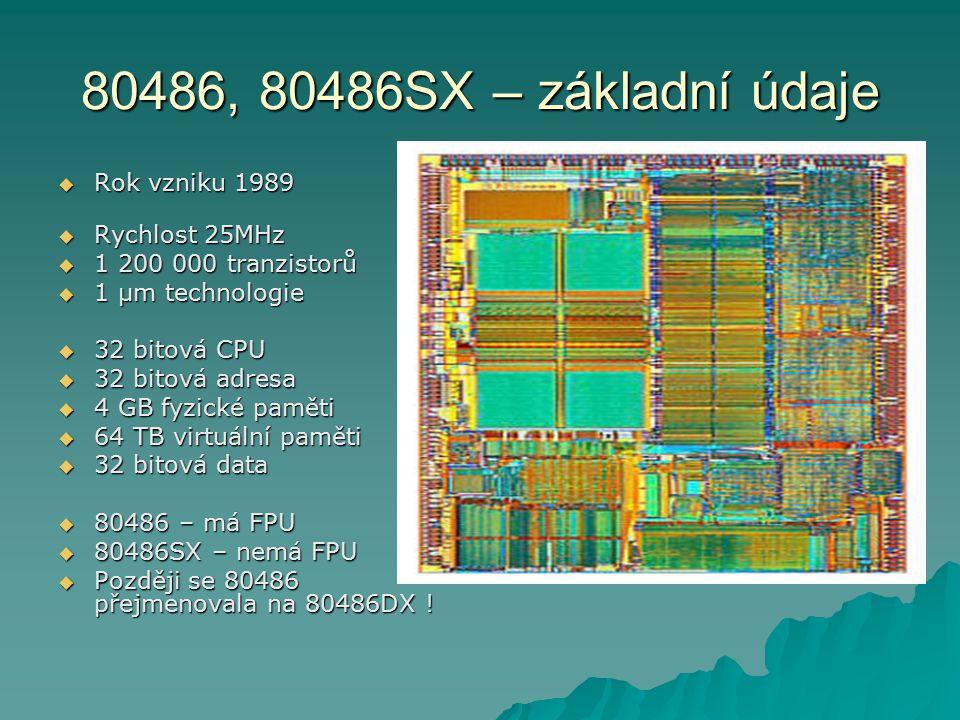 80486, 80486SX – základní údaje  Rok vzniku 1989  Rychlost 25MHz  1 200 000 tranzistorů  1 µm technologie  32 bitová CPU  32 bitová adresa  4 G