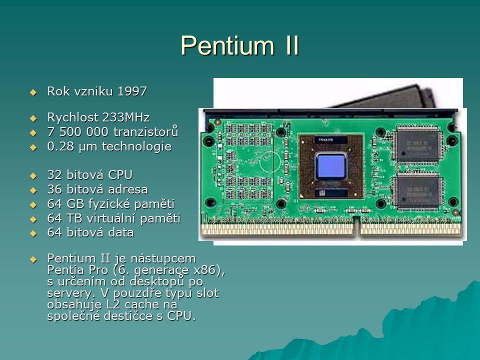 Pentium II  Rok vzniku 1997  Rychlost 233MHz  7 500 000 tranzistorů  0.28 µm technologie  32 bitová CPU  36 bitová adresa  64 GB fyzické paměti