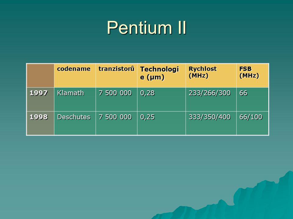Pentium II codenametranzistorů Technologi e (µm) Rychlost (MHz) FSB (MHz) 1997Klamath 7 500 000 0,28233/266/30066 1998Deschutes 0,25333/350/40066/100
