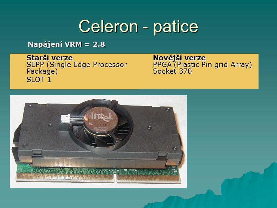 Celeron - patice Napájení VRM = 2.8 Starší verze SEPP (Single Edge Processor Package) SLOT 1 Novější verze PPGA (Plastic Pin grid Array) Socket 370