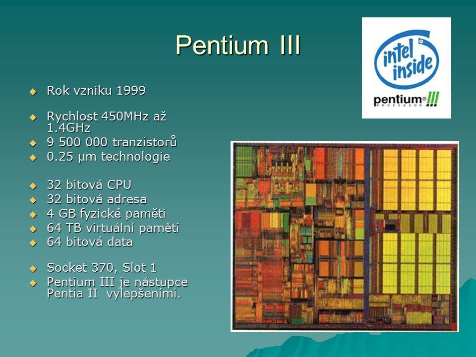 Pentium III  Rok vzniku 1999  Rychlost 450MHz až 1.4GHz  9 500 000 tranzistorů  0.25 µm technologie  32 bitová CPU  32 bitová adresa  4 GB fyzi