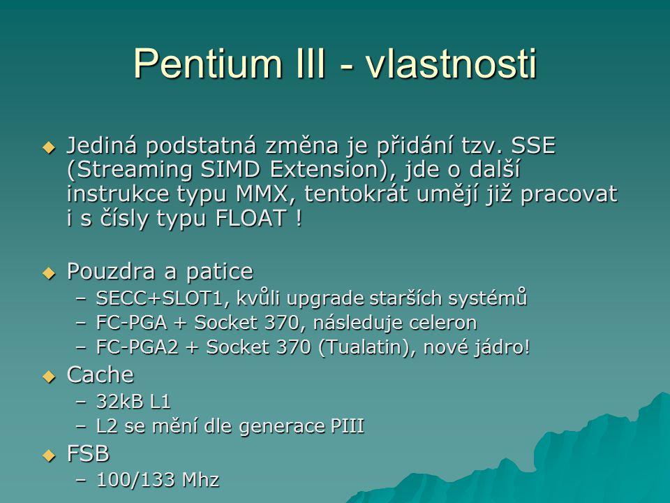 Pentium III - vlastnosti  Jediná podstatná změna je přidání tzv. SSE (Streaming SIMD Extension), jde o další instrukce typu MMX, tentokrát umějí již