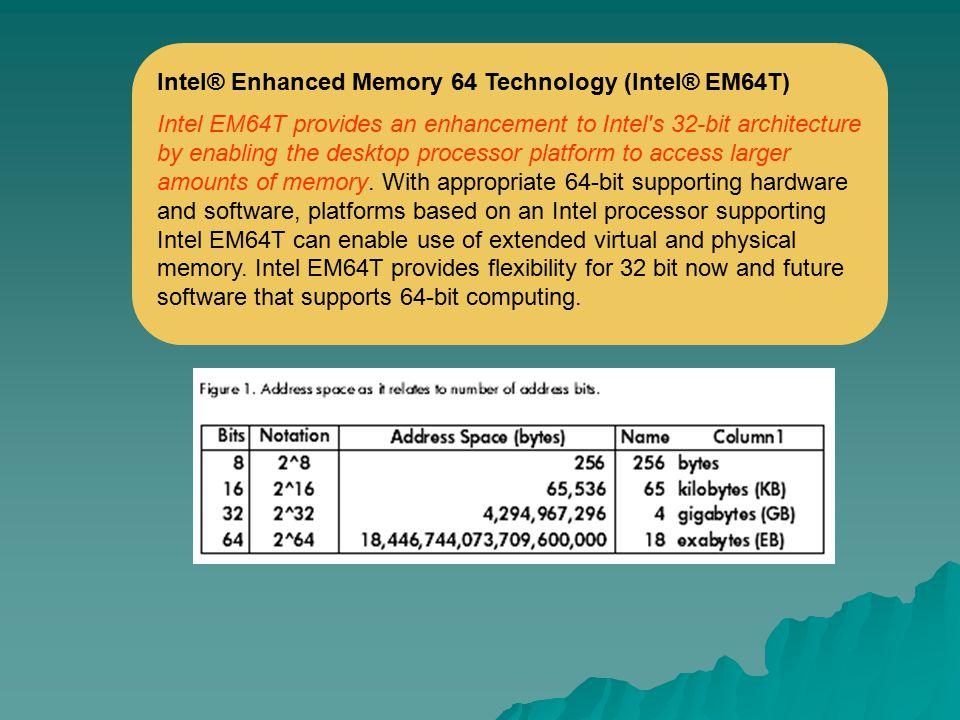 Intel® Enhanced Memory 64 Technology (Intel® EM64T) Intel EM64T provides an enhancement to Intel's 32-bit architecture by enabling the desktop process