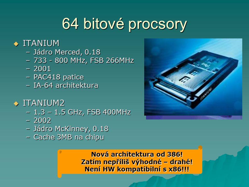 64 bitové procsory  ITANIUM –Jádro Merced, 0.18 –733 - 800 MHz, FSB 266MHz –2001 –PAC418 patice –IA-64 architektura  ITANIUM2 –1.3 – 1.5 GHz, FSB 40