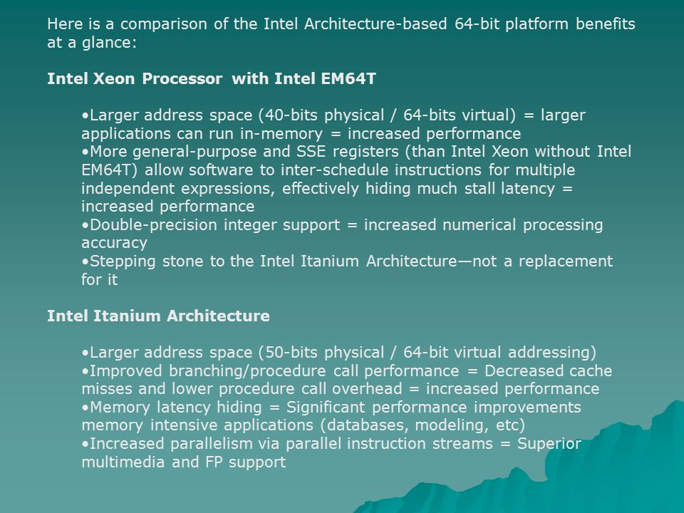 Here is a comparison of the Intel Architecture-based 64-bit platform benefits at a glance: Intel Xeon Processor with Intel EM64T Larger address space (40-bits physical / 64-bits virtual) = larger applications can run in-memory = increased performance More general-purpose and SSE registers (than Intel Xeon without Intel EM64T) allow software to inter-schedule instructions for multiple independent expressions, effectively hiding much stall latency = increased performance Double-precision integer support = increased numerical processing accuracy Stepping stone to the Intel Itanium Architecture—not a replacement for it Intel Itanium Architecture Larger address space (50-bits physical / 64-bit virtual addressing) Improved branching/procedure call performance = Decreased cache misses and lower procedure call overhead = increased performance Memory latency hiding = Significant performance improvements memory intensive applications (databases, modeling, etc) Increased parallelism via parallel instruction streams = Superior multimedia and FP support