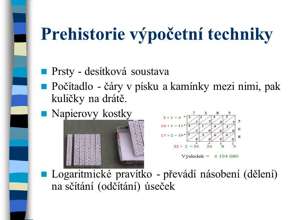 Prehistorie výpočetní techniky Prsty - desítková soustava Počítadlo - čáry v písku a kamínky mezi nimi, pak kuličky na drátě. Napierovy kostky Logarit