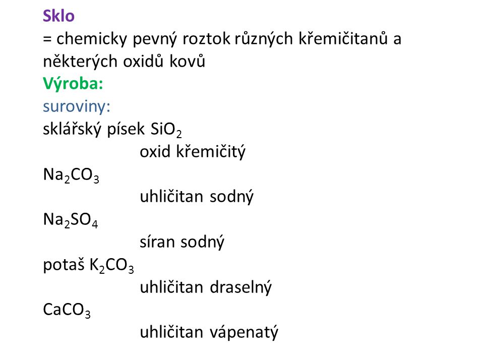 Sklo = chemicky pevný roztok různých křemičitanů a některých oxidů kovů Výroba: suroviny: sklářský písek SiO 2 oxid křemičitý Na 2 CO 3 uhličitan sodn