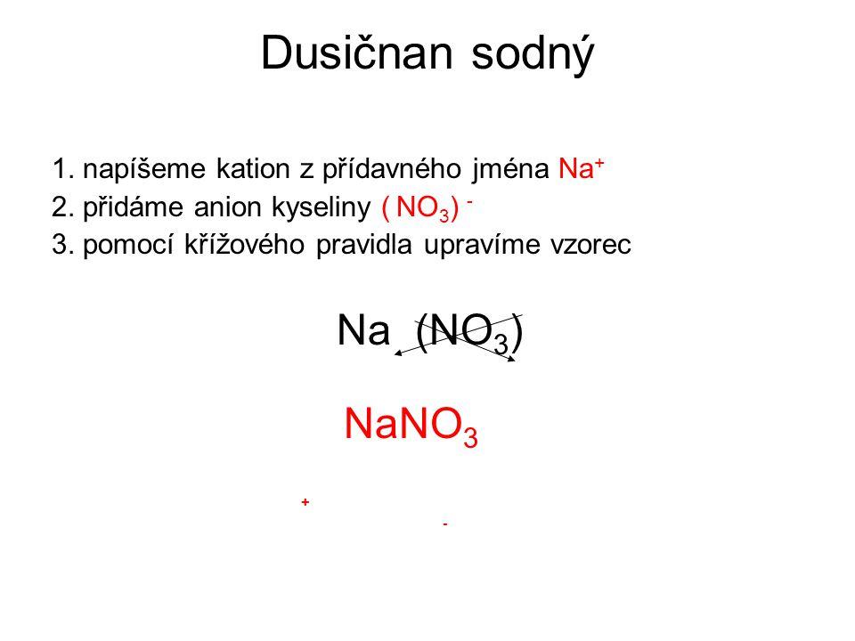 Dusičnan sodný 1. napíšeme kation z přídavného jména Na + 2. přidáme anion kyseliny ( NO 3 ) - 3. pomocí křížového pravidla upravíme vzorec Na (NO 3 )