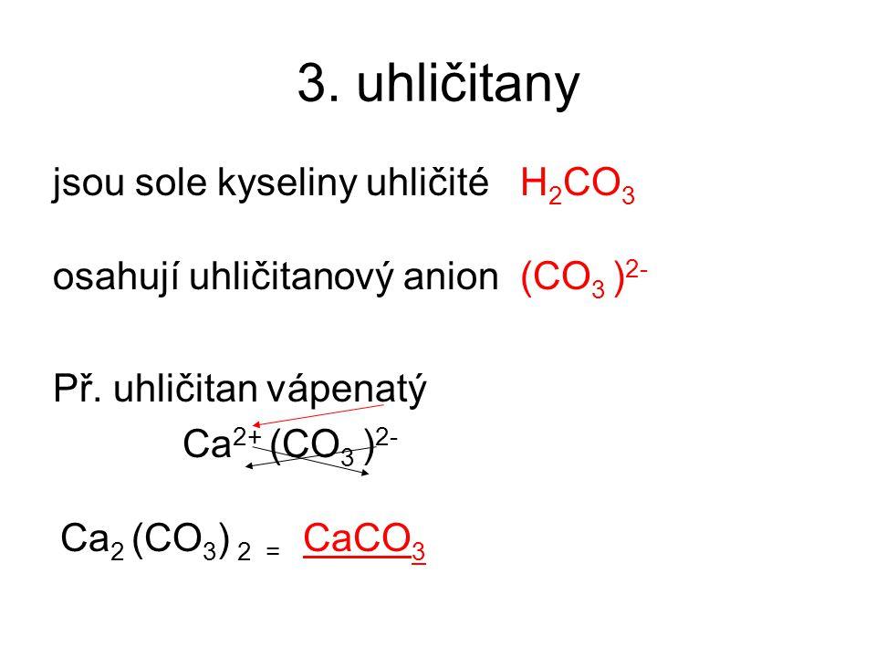3. uhličitany jsou sole kyseliny uhličité H 2 CO 3 osahují uhličitanový anion (CO 3 ) 2- Př. uhličitan vápenatý Ca 2+ (CO 3 ) 2- Ca 2 (CO 3 ) 2 = CaCO