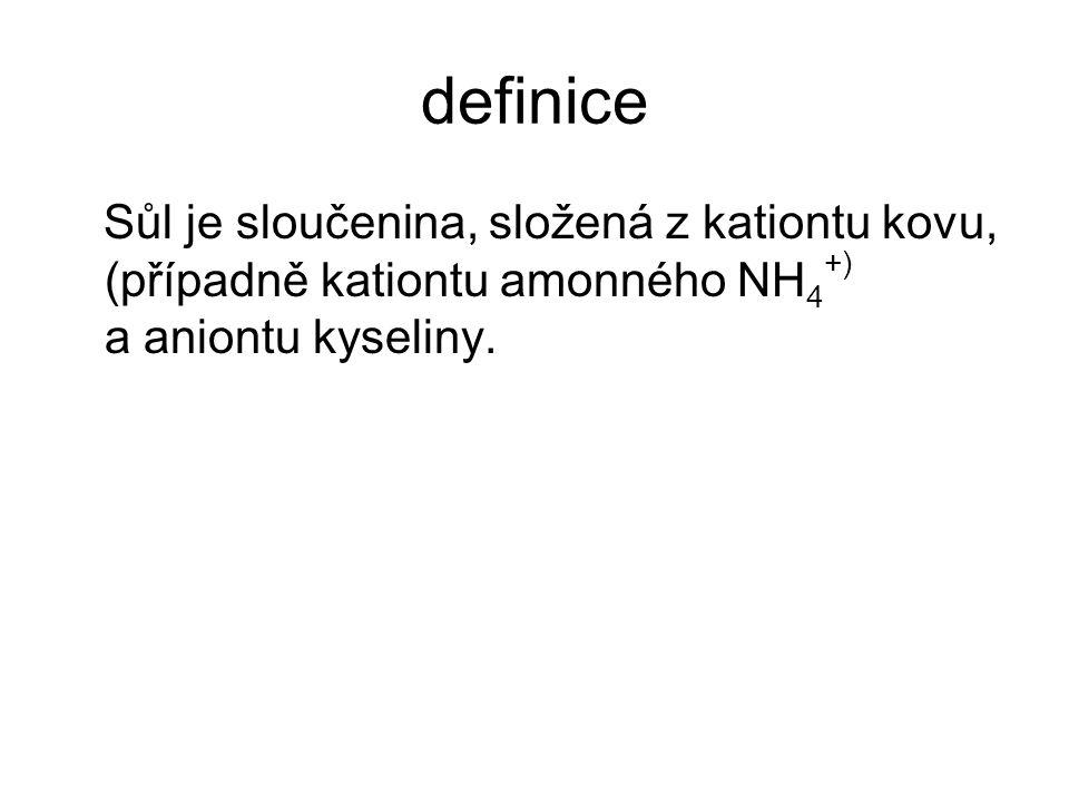 definice Sůl je sloučenina, složená z kationtu kovu, (případně kationtu amonného NH 4 +) a aniontu kyseliny.