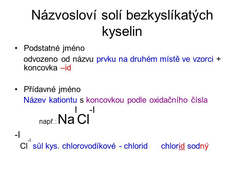 Názvosloví solí bezkyslíkatých kyselin Podstatné jméno odvozeno od názvu prvku na druhém místě ve vzorci + koncovka –id Přídavné jméno Název kationtu