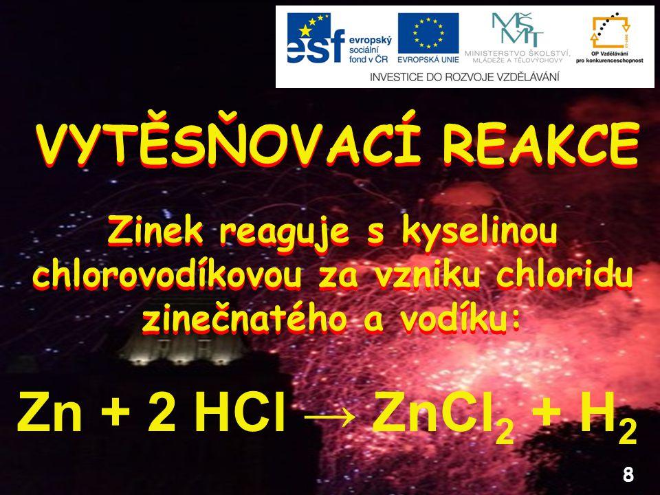 8 VYTĚSŇOVACÍ REAKCE Zn + 2 HCl → ZnCl 2 + H 2 Zinek reaguje s kyselinou chlorovodíkovou za vzniku chloridu zinečnatého a vodíku: