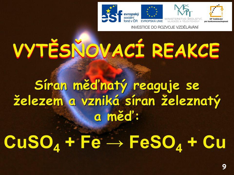9 VYTĚSŇOVACÍ REAKCE CuSO 4 + Fe → FeSO 4 + Cu Síran měďnatý reaguje se železem a vzniká síran železnatý a měď: