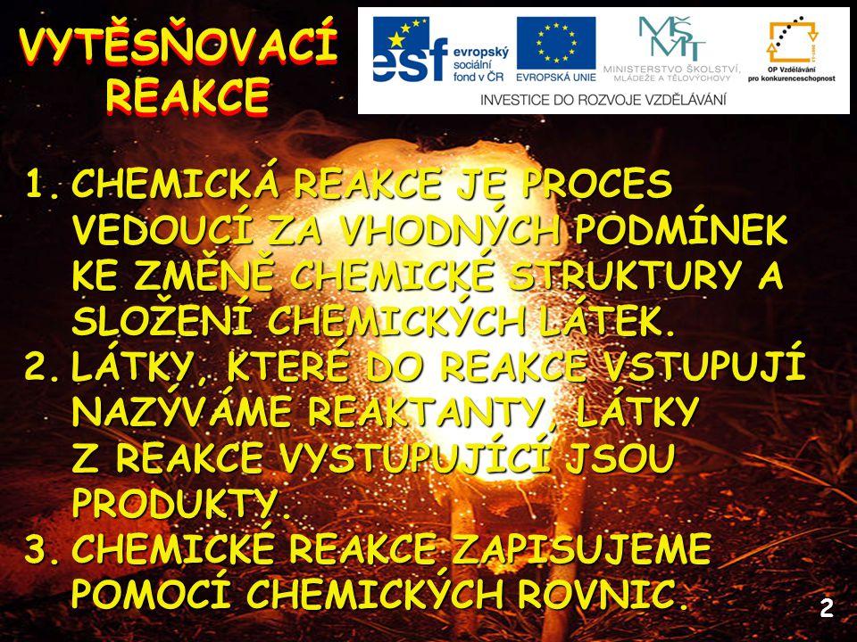 2 VYTĚSŇOVACÍ REAKCE VYTĚSŇOVACÍ REAKCE 1.CHEMICKÁ REAKCE JE PROCES VEDOUCÍ ZA VHODNÝCH PODMÍNEK KE ZMĚNĚ CHEMICKÉ STRUKTURY A SLOŽENÍ CHEMICKÝCH LÁTEK.