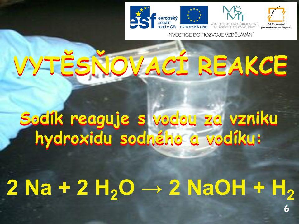 6 VYTĚSŇOVACÍ REAKCE 2 Na + 2 H 2 O → 2 NaOH + H 2 Sodík reaguje s vodou za vzniku hydroxidu sodného a vodíku: