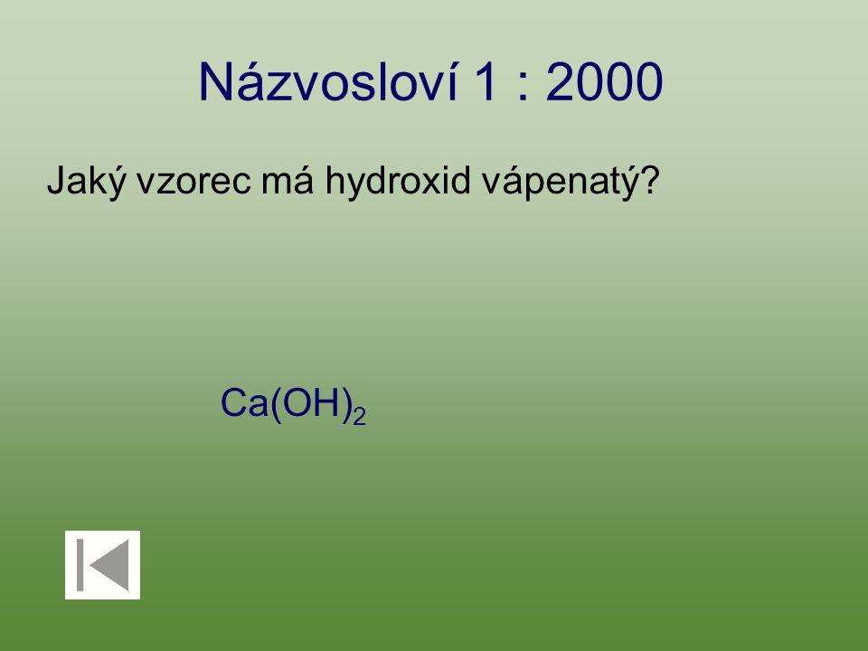 Názvosloví 1 : 2000 Jaký vzorec má hydroxid vápenatý? Ca(OH) 2