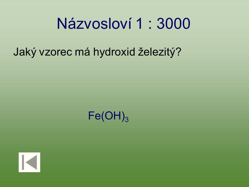 Názvosloví 1 : 3000 Jaký vzorec má hydroxid železitý? Fe(OH) 3