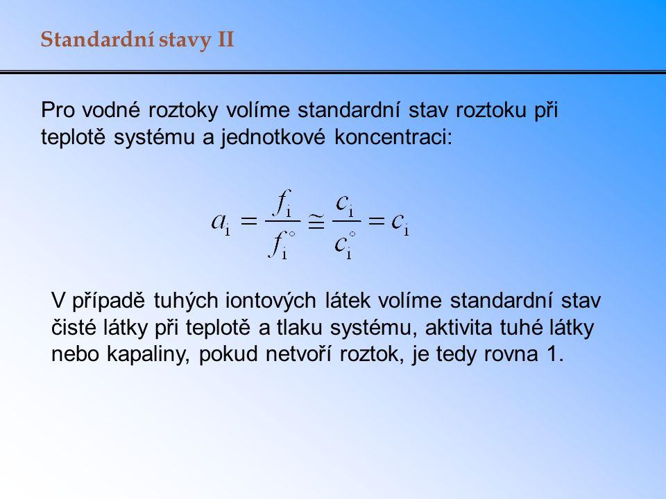 Standardní stavy II Pro vodné roztoky volíme standardní stav roztoku při teplotě systému a jednotkové koncentraci: V případě tuhých iontových látek volíme standardní stav čisté látky při teplotě a tlaku systému, aktivita tuhé látky nebo kapaliny, pokud netvoří roztok, je tedy rovna 1.