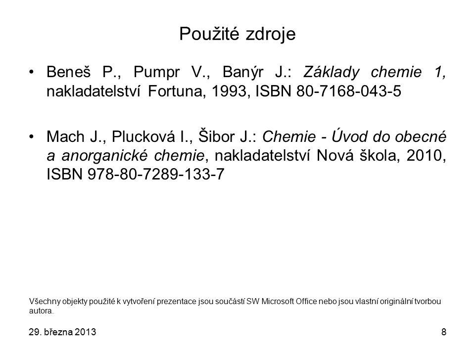 8 Použité zdroje Beneš P., Pumpr V., Banýr J.: Základy chemie 1, nakladatelství Fortuna, 1993, ISBN 80-7168-043-5 Mach J., Plucková I., Šibor J.: Chemie - Úvod do obecné a anorganické chemie, nakladatelství Nová škola, 2010, ISBN 978-80-7289-133-7 Všechny objekty použité k vytvoření prezentace jsou součástí SW Microsoft Office nebo jsou vlastní originální tvorbou autora.