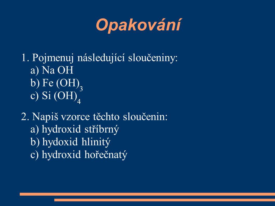 Opakování 1. Pojmenuj následující sloučeniny: a) Na OH b) Fe (OH) 3 c) Si (OH) 4 2. Napiš vzorce těchto sloučenin: a) hydroxid stříbrný b) hydoxid hli