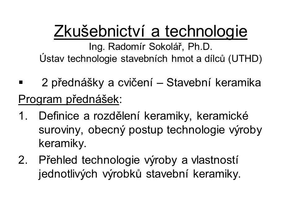 Zkušebnictví a technologie Ing. Radomír Sokolář, Ph.D. Ústav technologie stavebních hmot a dílců (UTHD)  2 přednášky a cvičení – Stavební keramika Pr