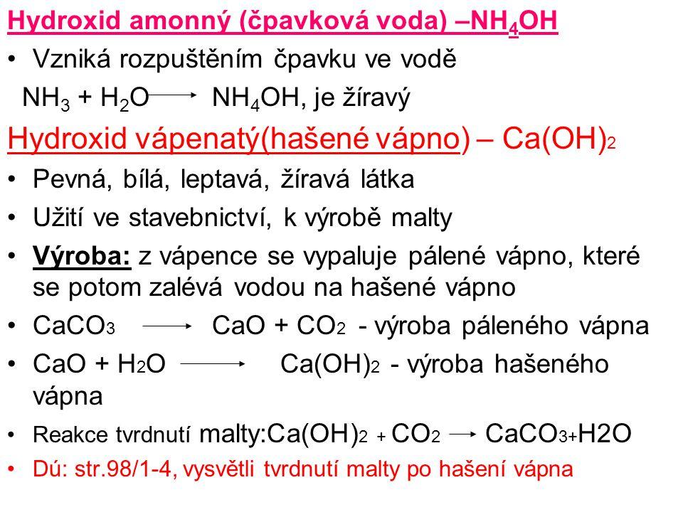 Hydroxid amonný (čpavková voda) –NH 4 OH Vzniká rozpuštěním čpavku ve vodě NH 3 + H 2 ONH 4 OH, je žíravý Hydroxid vápenatý(hašené vápno) – Ca(OH) 2 P