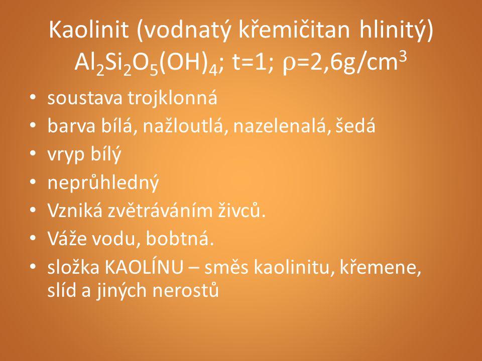 Kaolinit (vodnatý křemičitan hlinitý) Al 2 Si 2 O 5 (OH) 4 ; t=1; ρ =2,6g/cm 3 soustava trojklonná barva bílá, nažloutlá, nazelenalá, šedá vryp bílý n