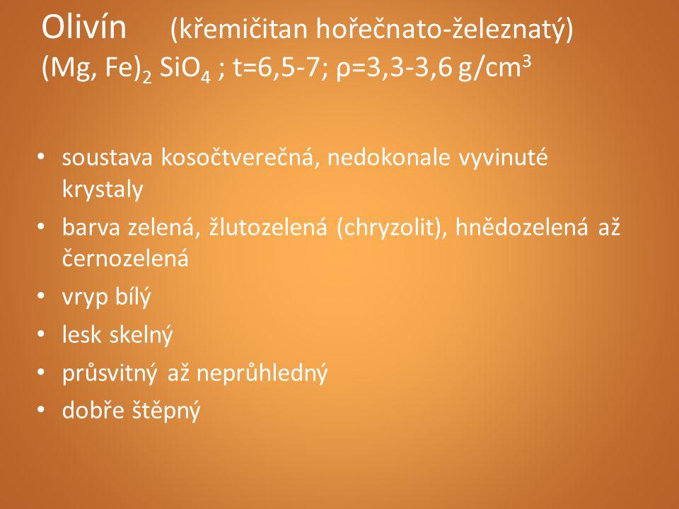 Olivín (křemičitan hořečnato-železnatý) (Mg, Fe) 2 SiO 4 ; t=6,5-7; ρ=3,3-3,6 g/cm 3 soustava kosočtverečná, nedokonale vyvinuté krystaly barva zelená