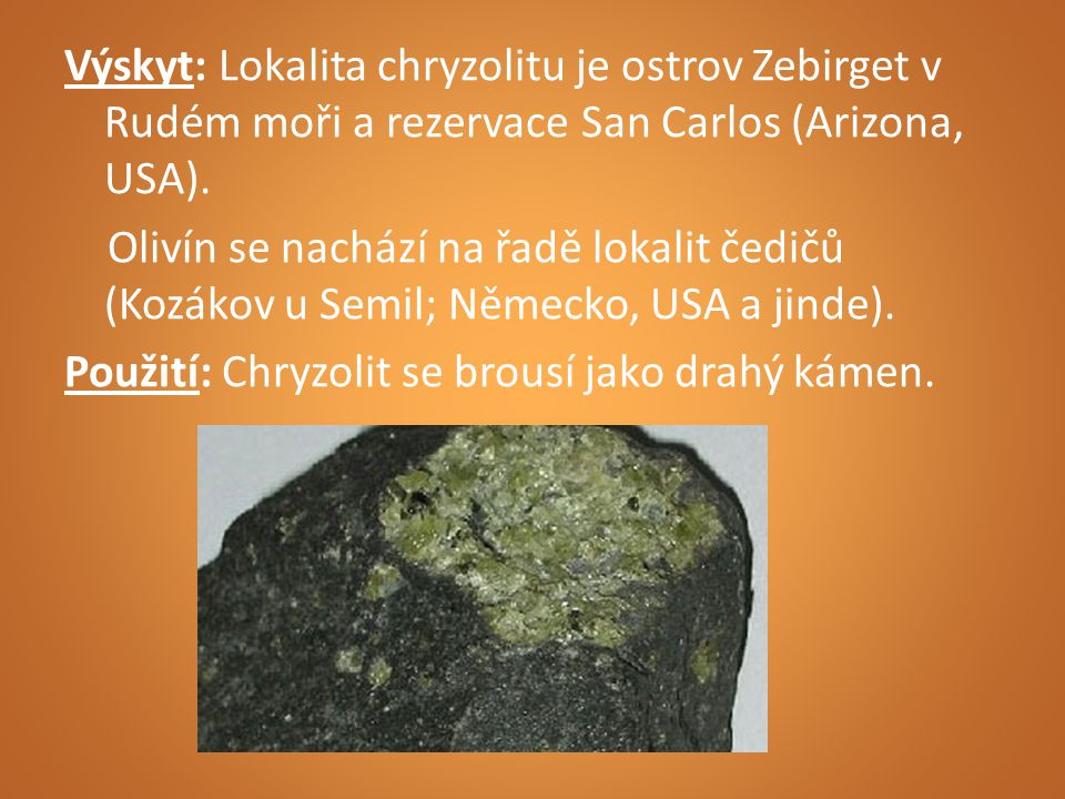 Výskyt: Lokalita chryzolitu je ostrov Zebirget v Rudém moři a rezervace San Carlos (Arizona, USA). Olivín se nachází na řadě lokalit čedičů (Kozákov u