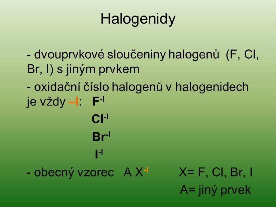 Halogenidy - dvouprvkové sloučeniny halogenů (F, Cl, Br, I) s jiným prvkem - oxidační číslo halogenů v halogenidech je vždy –I: F -I Cl -I Br -I I -I - obecný vzorec A X -I X= F, Cl, Br, I A= jiný prvek