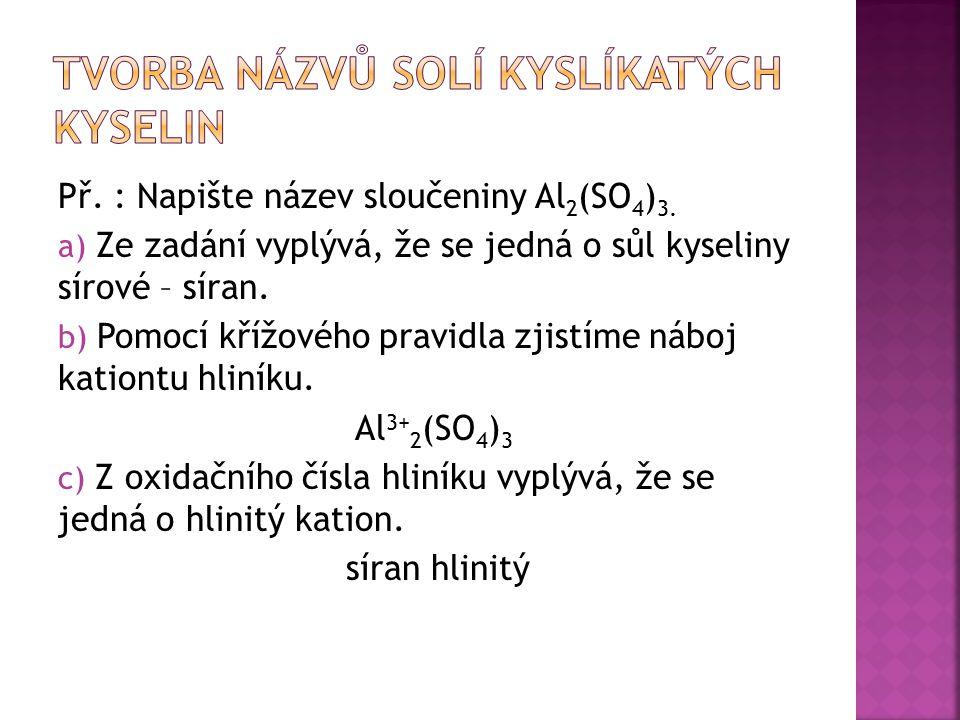Př. : Napište název sloučeniny Al 2 (SO 4 ) 3. a) Ze zadání vyplývá, že se jedná o sůl kyseliny sírové – síran. b) Pomocí křížového pravidla zjistíme
