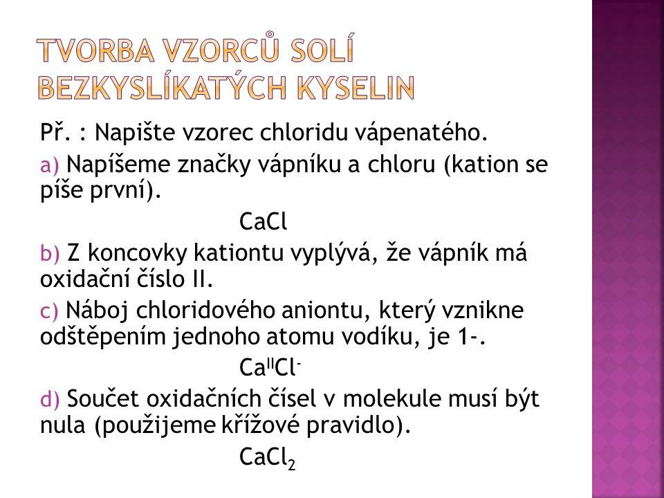 Př. : Napište vzorec chloridu vápenatého. a) Napíšeme značky vápníku a chloru (kation se píše první). CaCl b) Z koncovky kationtu vyplývá, že vápník m
