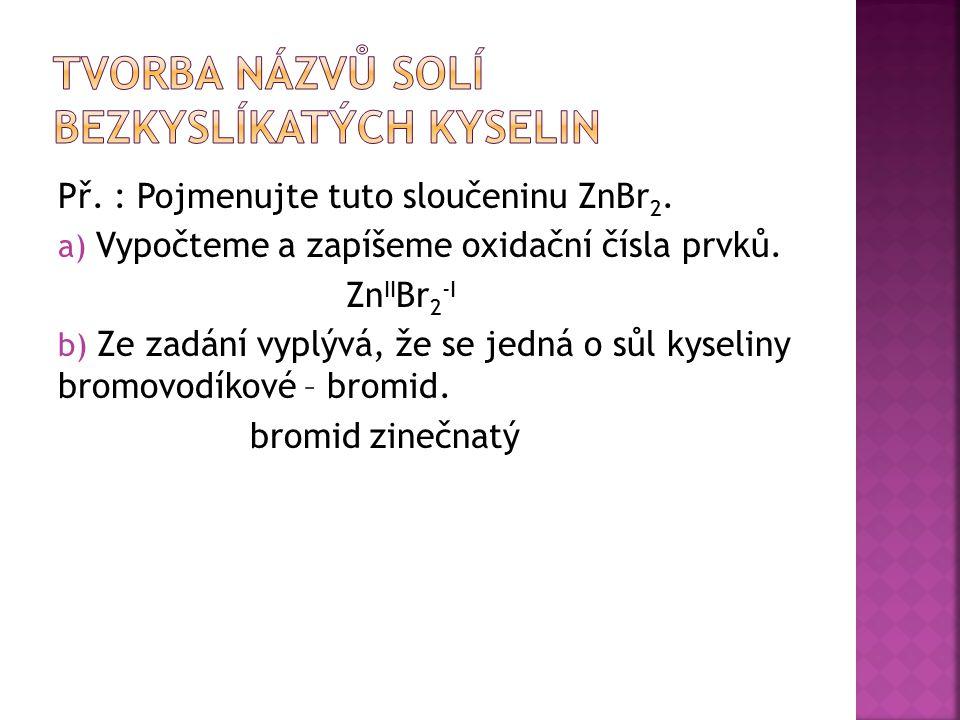 Př. : Pojmenujte tuto sloučeninu ZnBr 2. a) Vypočteme a zapíšeme oxidační čísla prvků. Zn II Br 2 -I b) Ze zadání vyplývá, že se jedná o sůl kyseliny