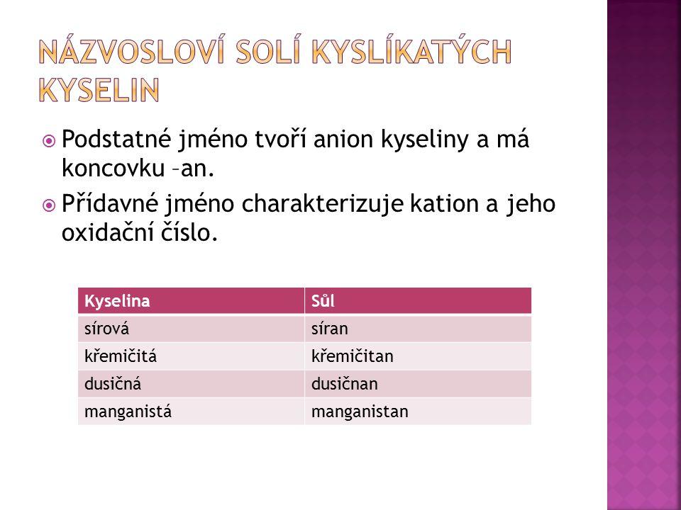  Podstatné jméno tvoří anion kyseliny a má koncovku –an.  Přídavné jméno charakterizuje kation a jeho oxidační číslo. KyselinaSůl sírovásíran křemič