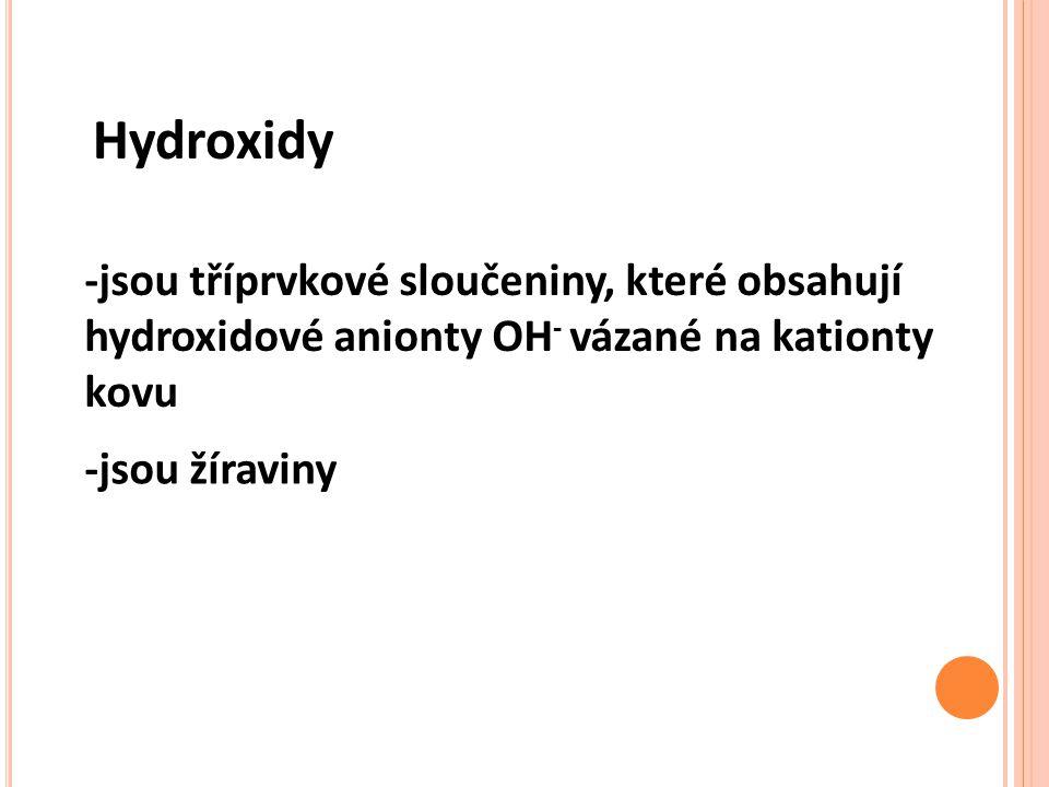 Hydroxidy -jsou tříprvkové sloučeniny, které obsahují hydroxidové anionty OH - vázané na kationty kovu -jsou žíraviny