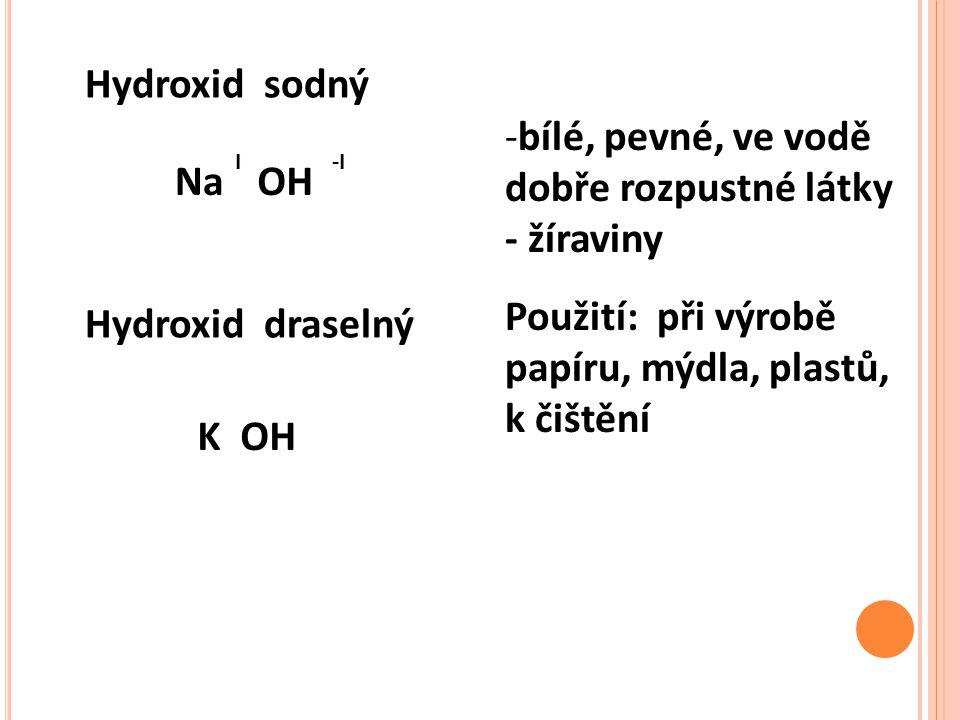 Hydroxid sodný OHNa -II Hydroxid draselný K OH -bílé, pevné, ve vodě dobře rozpustné látky - žíraviny Použití: při výrobě papíru, mýdla, plastů, k čištění