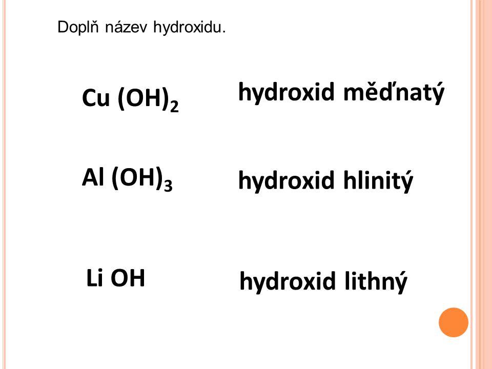 Cu (OH) 2 hydroxid měďnatý Al (OH) 3 hydroxid hlinitý Li OH hydroxid lithný Doplň název hydroxidu.