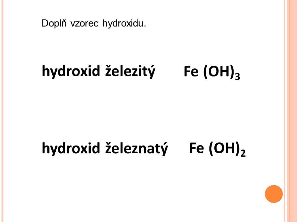 hydroxid železitý hydroxid železnatý Fe (OH) 3 Fe (OH) 2 Doplň vzorec hydroxidu.